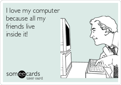 i-love-my-computer-because-all-my-friends-live-inside-it-6ab2e